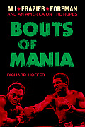 Bouts of Mania: Ali, Frazier, Foreman: And an America on the Ropes