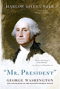 """Mr. President"": George Washington & The Making Of The Nation's Highest Office by Harlow Giles Unger"