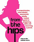 From the Hips A Comprehensive Open Minded Uncensored Totally Honest Guide to Pregnancy Birth & Becoming a Parent