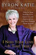 I Need Your Love - Is That True?: How to Stop Seeking Love, Approval, and Appreciation and Start Finding Them Instead Cover