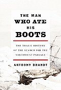 Man Who Ate His Boots The Tragic History of the Search for the Northwest Passage
