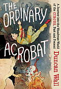 Ordinary Acrobat A Journey into the Wondrous World of the Circus Past & Present