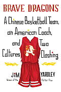 Brave Dragons: A Chinese Basketball Team, an American Coach, and Two Cultures Clashing