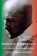 Gabriele Dannunzio Poet Seducer & Preacher Of War
