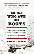 The Man Who Ate His Boots: The Tragic History of the Search for the Northwest Passage Cover