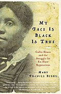 My Face Is Black Is True Callie House & the Struggle for Ex Slave Reparations