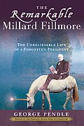 Remarkable Millard Fillmore The Unbelievable Life of a Forgotten President