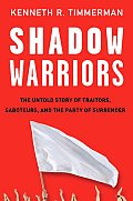 Shadow Warriors The Untold Story of Traitors Saboteurs & the Party of Surrender