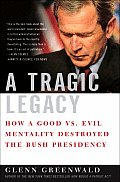 A Tragic Legacy: How a Good Vs. Evil Mentality Destroyed the Bush Presidency Cover