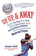 Up, Up, and Away: The Kid, the Hawk, Rock, Vladi, Pedro, Le Grand Orange, Youppi!, the Crazy Business of Baseball, and the Ill-Fated But