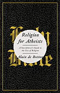 Religion for Atheists A Non Believers Guide to the Uses of Religion