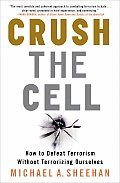 Crush the Cell How to Defeat Terrorism Without Terrorizing Ourselves