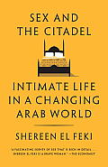 Sex & the Citadel Intimate Life in a Changing Arab World