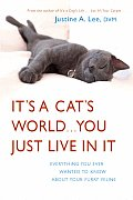 Its a Cats World You Just Live in It Everything You Ever Wanted to Know about Your Furry Feline