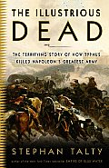 Illustrious Dead The Terrifying Story of How Typhus Killed Napoleons Greatest Army