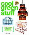 Cool Green Stuff A Guide to Finding Great Recycled Sustainable Renewable Objects You Will Love