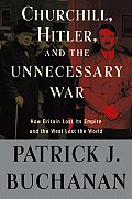 Churchill Hitler & The Unnecessary War How Britain Lost Its Empire & the West Lost the World