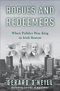 Rogues & Redeemers When Politics Was King in Irish Boston