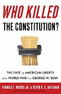 Who Killed the Constitution The Fate of American Liberty from World War I to George W Bush