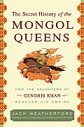 Secret History of the Mongol Queens How the Daughters of Genghis Khan Rescued His Empire