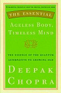Essential Ageless Body Timeless Mind The Essence of the Quantum Alternative to Growing Old