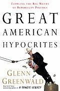 Great American Hypocrites Toppling the Big Myths of Republican Politics