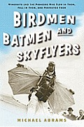 Birdmen, Batmen, and Skyflyers: Wingsuits and the Pioneers Who Flew in Them, Fell in Them and Perfected Them