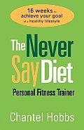 Never Say Diet Personal Fitness Trainer Sixteen Weeks to Achieve Your Goal of a Healthy Lifestyle