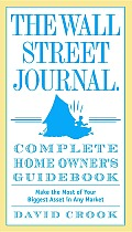 The Wall Street Journal. Complete Home Owner's Guidebook: Make the Most of Your Biggest Asset in Any Market Cover