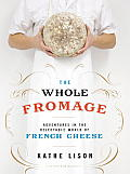 Whole Fromage Adventures in the Delectable World of French Cheese