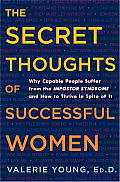 Secret Thoughts of Successful Women Why Capable People Suffer from the Impostor Syndrome & How to Thrive in Spite of It