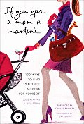 If You Give a Mom a Martini: 100 Ways to Find 10 Blissful Minutes for Yourself Cover
