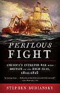 Perilous Fight Americas Intrepid War with Britain on the High Seas 1812 1815