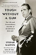 Tough Without a Gun the Life & Extraordinary Afterlife of Humphrey Bogart