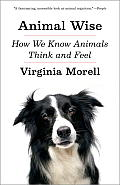 Animal Wise How We Know Animals Think & Feel
