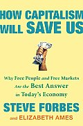 How Capitalism Will Save Us Why Free People & Free Markets Are the Best Answer in Todays Economy