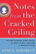 Notes from the Cracked Ceiling Hillary Clinton Sarah Palin & What It Will Take for a Woman to Win