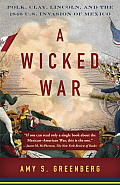 A Wicked War: Polk, Clay, Lincoln, & The 1846 U.S. Invasion Of Mexico (Vintage) by Amy S. Greenberg