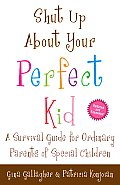 Shut Up about Your Perfect Kid A Survival Guide for Ordinary Parents of Special Children