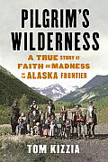Pilgrims Wilderness A True Story of Faith & Madness on the Alaska Frontier