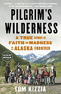 Pilgrims Wilderness A True Story of Faith & Madness on the Alaska Frontier