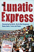 The Lunatic Express: Discovering the World . . . Via Its Most Dangerous Buses, Boats, Trains, and Planes Cover