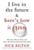 I Live in the Future & Here's How It Works: Why Your World, Work, and Brain Are Being Creatively Disrupted Cover