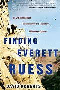 Finding Everett Ruess The Life & Unsolved Disappearance of a Legendary Wilderness Explorer
