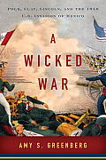 Wicked War Polk Clay Lincoln & the 1846 US Invasion of Mexico