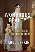 Wondrous Beauty The Life & Adventures of Elizabeth Patterson Bonaparte
