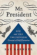 Mr President How & Why the Founders Created a Chief Executive
