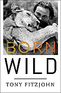 Born Wild: The Extraordinary Story of One Man's Passion for Africa Cover