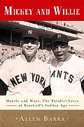 Mickey & Willie Mantle & Mays The Parallel Lives of Baseballs Golden Age