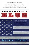 Permanently Blue: How Democrats Can End the Republican Party and Rule the Next Generation Cover